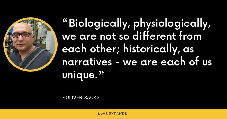 Biologically, physiologically, we are not so different from each other; historically, as narratives - we are each of us unique. - Oliver Sacks