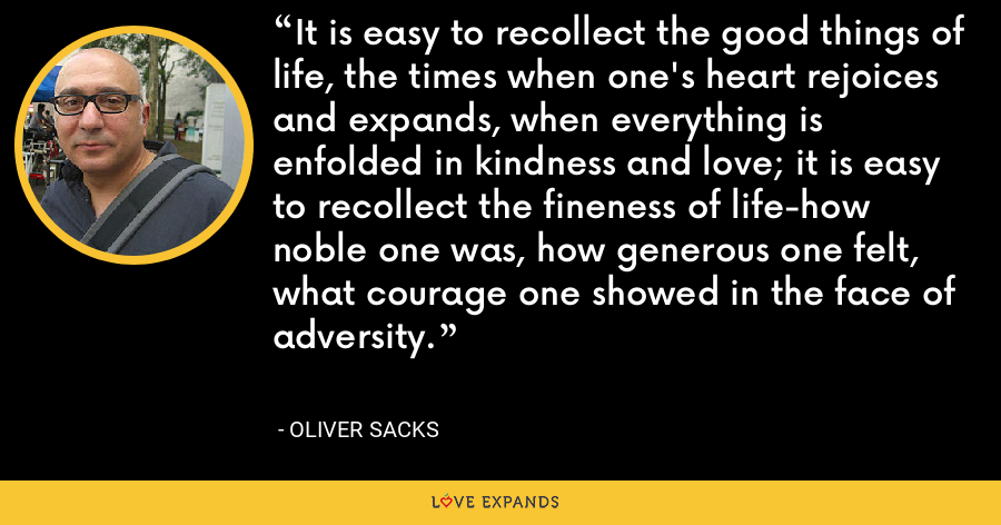 It is easy to recollect the good things of life, the times when one's heart rejoices and expands, when everything is enfolded in kindness and love; it is easy to recollect the fineness of life-how noble one was, how generous one felt, what courage one showed in the face of adversity. - Oliver Sacks