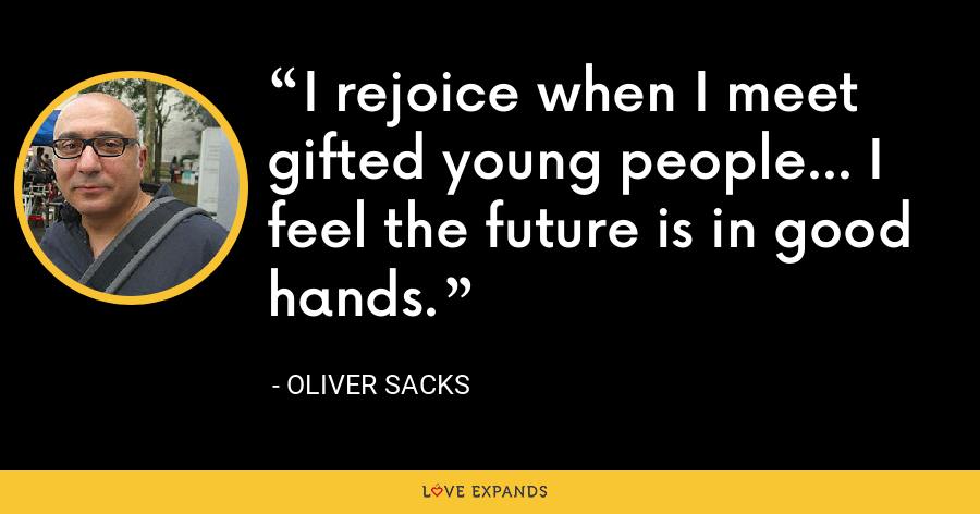 I rejoice when I meet gifted young people... I feel the future is in good hands. - Oliver Sacks