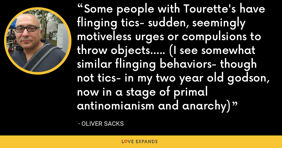 Some people with Tourette's have flinging tics- sudden, seemingly motiveless urges or compulsions to throw objects..... (I see somewhat similar flinging behaviors- though not tics- in my two year old godson, now in a stage of primal antinomianism and anarchy) - Oliver Sacks