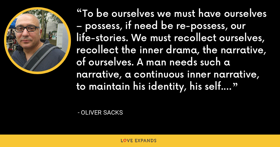 To be ourselves we must have ourselves – possess, if need be re-possess, our life-stories. We must recollect ourselves, recollect the inner drama, the narrative, of ourselves. A man needs such a narrative, a continuous inner narrative, to maintain his identity, his self. - Oliver Sacks
