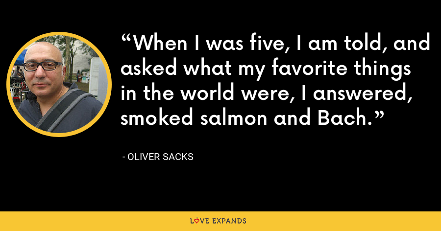 When I was five, I am told, and asked what my favorite things in the world were, I answered, smoked salmon and Bach. - Oliver Sacks