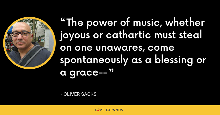 The power of music, whether joyous or cathartic must steal on one unawares, come spontaneously as a blessing or a grace-- - Oliver Sacks
