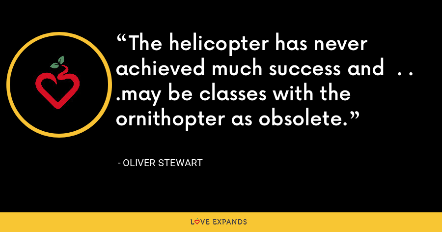 The helicopter has never achieved much success and  . . .may be classes with the ornithopter as obsolete. - Oliver Stewart