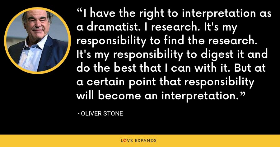 I have the right to interpretation as a dramatist. I research. It's my responsibility to find the research. It's my responsibility to digest it and do the best that I can with it. But at a certain point that responsibility will become an interpretation. - Oliver Stone