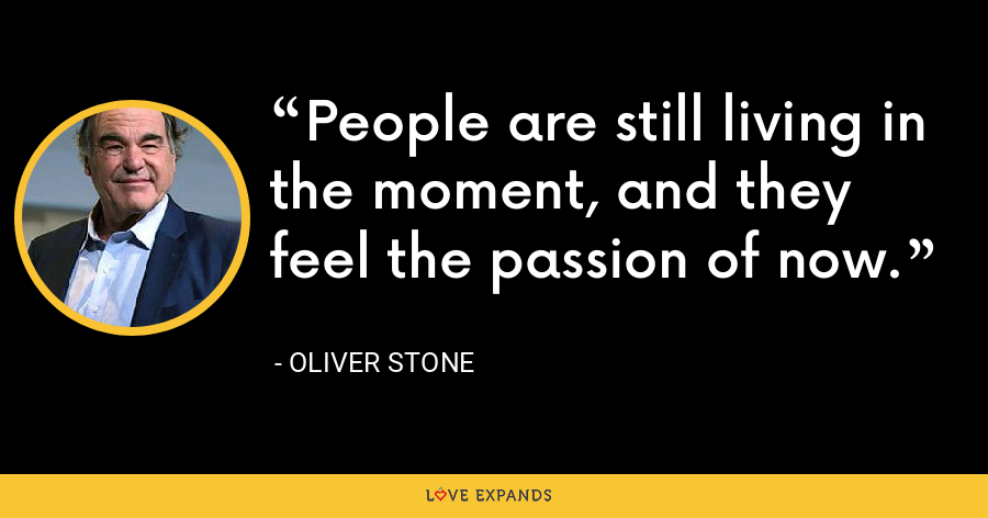 People are still living in the moment, and they feel the passion of now. - Oliver Stone