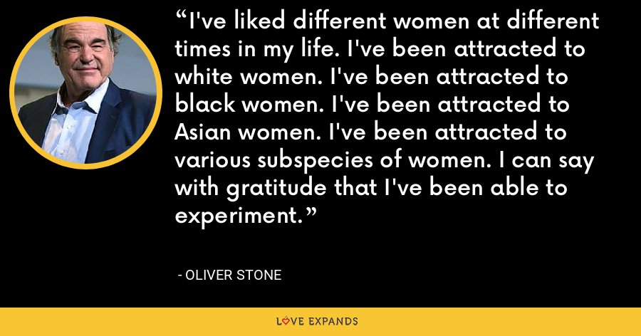 I've liked different women at different times in my life. I've been attracted to white women. I've been attracted to black women. I've been attracted to Asian women. I've been attracted to various subspecies of women. I can say with gratitude that I've been able to experiment. - Oliver Stone