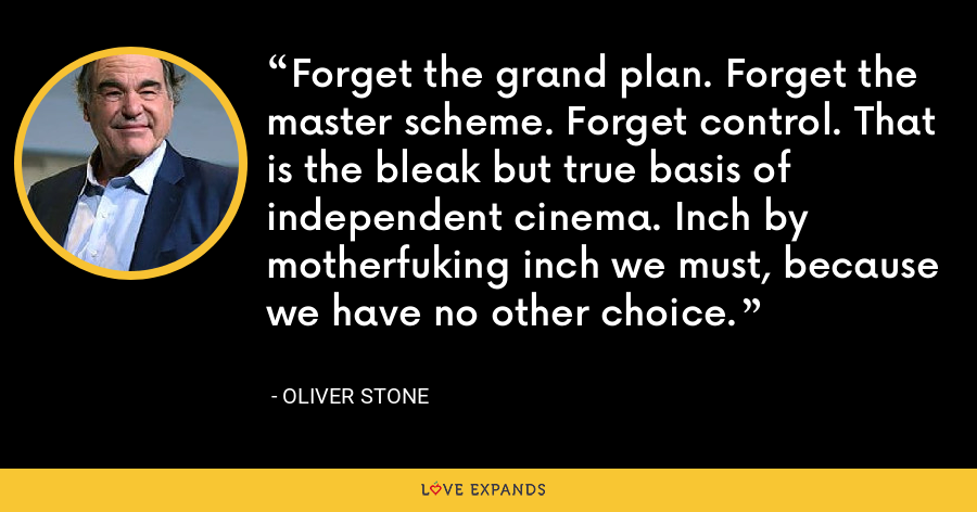 Forget the grand plan. Forget the master scheme. Forget control. That is the bleak but true basis of independent cinema. Inch by motherfuking inch we must, because we have no other choice. - Oliver Stone