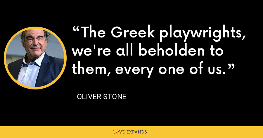 The Greek playwrights, we're all beholden to them, every one of us. - Oliver Stone