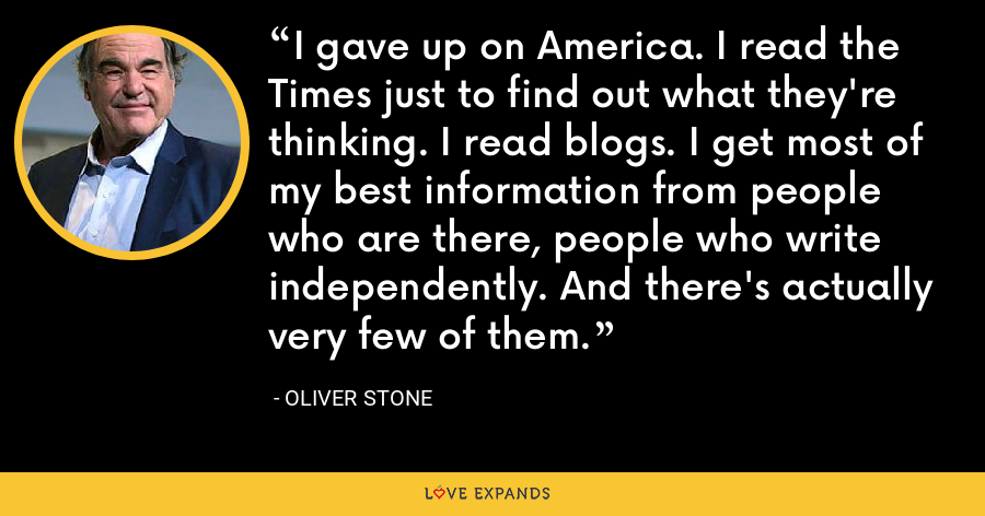 I gave up on America. I read the Times just to find out what they're thinking. I read blogs. I get most of my best information from people who are there, people who write independently. And there's actually very few of them. - Oliver Stone
