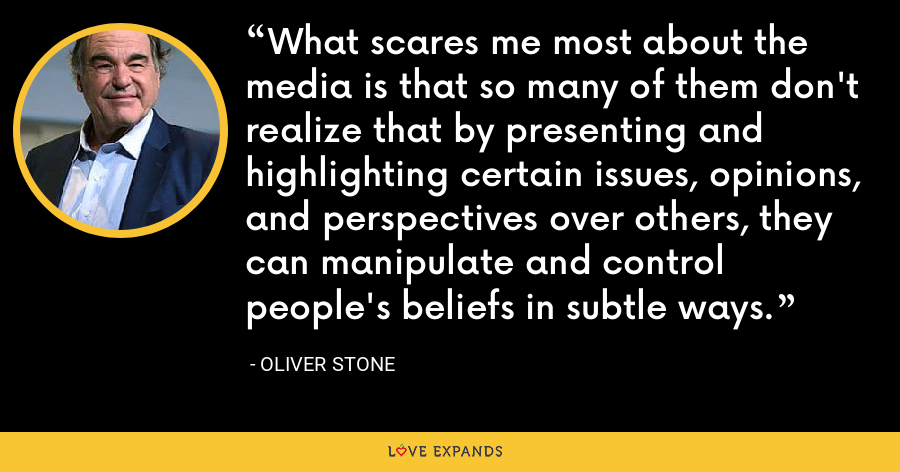 What scares me most about the media is that so many of them don't realize that by presenting and highlighting certain issues, opinions, and perspectives over others, they can manipulate and control people's beliefs in subtle ways. - Oliver Stone
