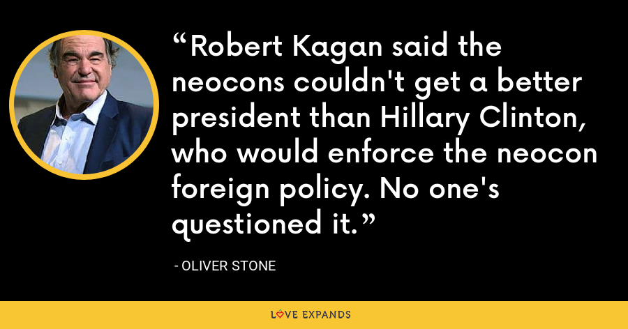 Robert Kagan said the neocons couldn't get a better president than Hillary Clinton, who would enforce the neocon foreign policy. No one's questioned it. - Oliver Stone