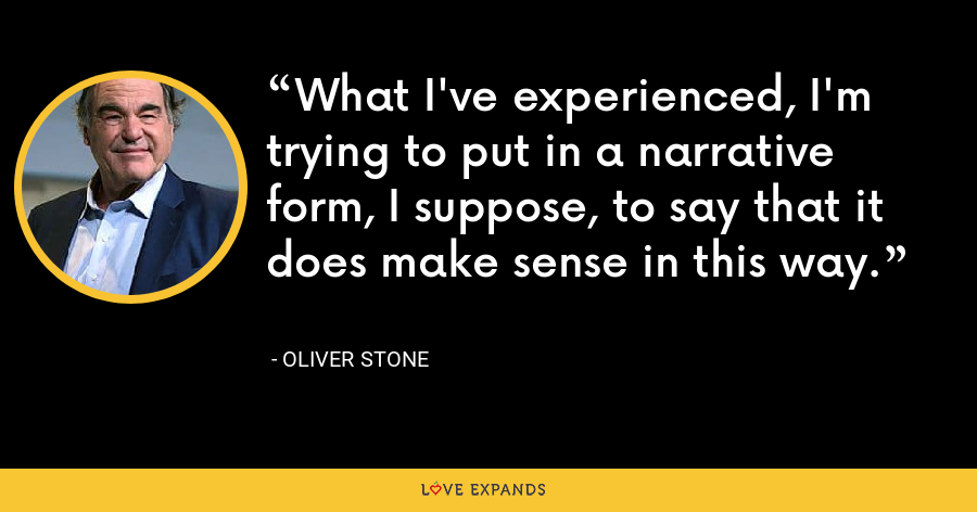What I've experienced, I'm trying to put in a narrative form, I suppose, to say that it does make sense in this way. - Oliver Stone