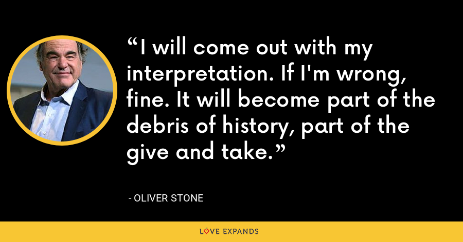 I will come out with my interpretation. If I'm wrong, fine. It will become part of the debris of history, part of the give and take. - Oliver Stone