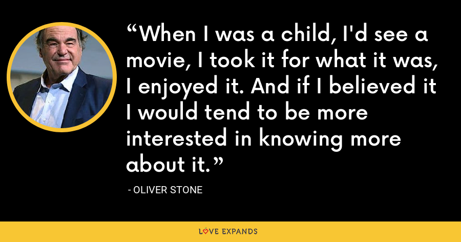 When I was a child, I'd see a movie, I took it for what it was, I enjoyed it. And if I believed it I would tend to be more interested in knowing more about it. - Oliver Stone