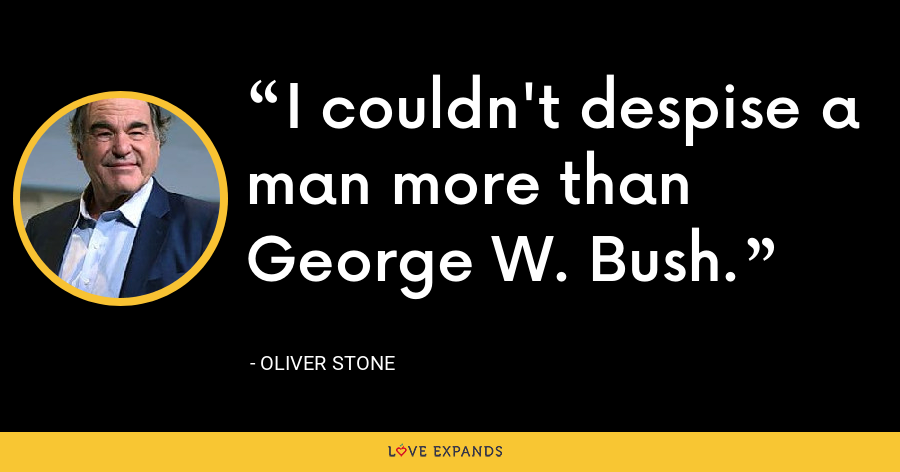 I couldn't despise a man more than George W. Bush. - Oliver Stone