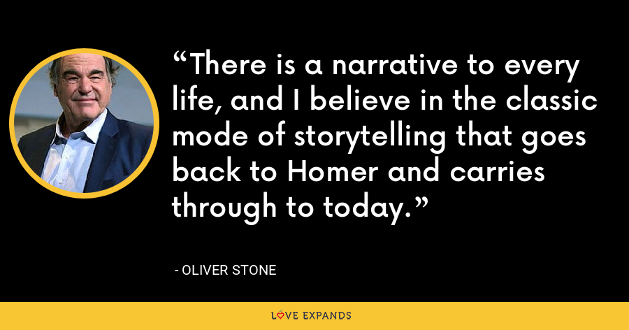 There is a narrative to every life, and I believe in the classic mode of storytelling that goes back to Homer and carries through to today. - Oliver Stone