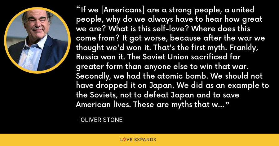 If we [Americans] are a strong people, a united people, why do we always have to hear how great we are? What is this self-love? Where does this come from? It got worse, because after the war we thought we'd won it. That's the first myth. Frankly, Russia won it. The Soviet Union sacrificed far greater form than anyone else to win that war. Secondly, we had the atomic bomb. We should not have dropped it on Japan. We did as an example to the Soviets, not to defeat Japan and to save American lives. These are myths that we explode with a lot of research early on. - Oliver Stone