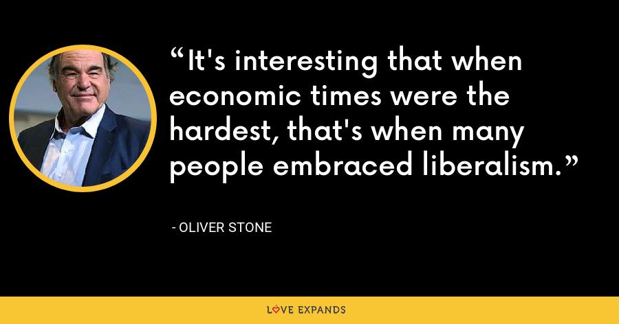 It's interesting that when economic times were the hardest, that's when many people embraced liberalism. - Oliver Stone