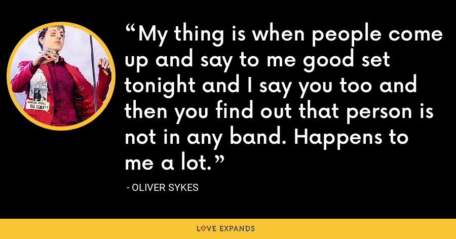 My thing is when people come up and say to me good set tonight and I say you too and then you find out that person is not in any band. Happens to me a lot. - Oliver Sykes