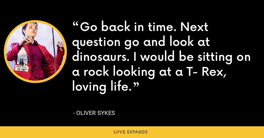 Go back in time. Next question go and look at dinosaurs. I would be sitting on a rock looking at a T- Rex, loving life. - Oliver Sykes