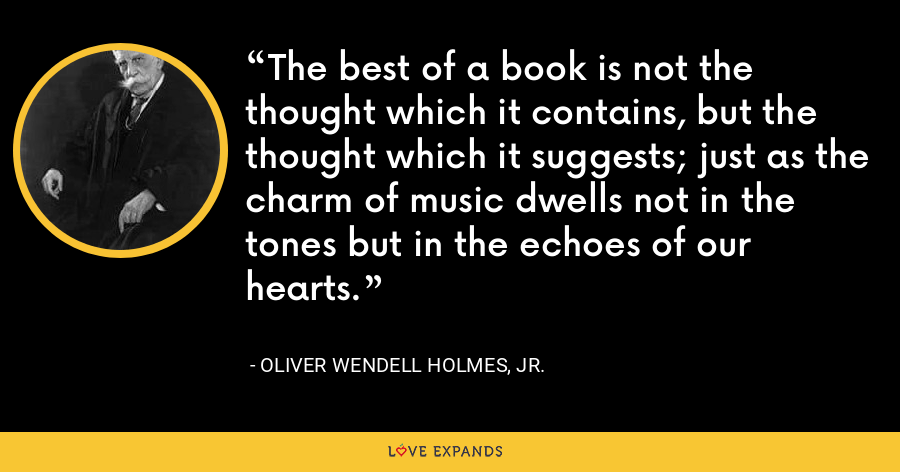 The best of a book is not the thought which it contains, but the thought which it suggests; just as the charm of music dwells not in the tones but in the echoes of our hearts. - Oliver Wendell Holmes, Jr.