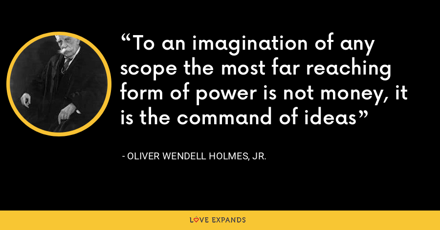 To an imagination of any scope the most far reaching form of power is not money, it is the command of ideas - Oliver Wendell Holmes, Jr.