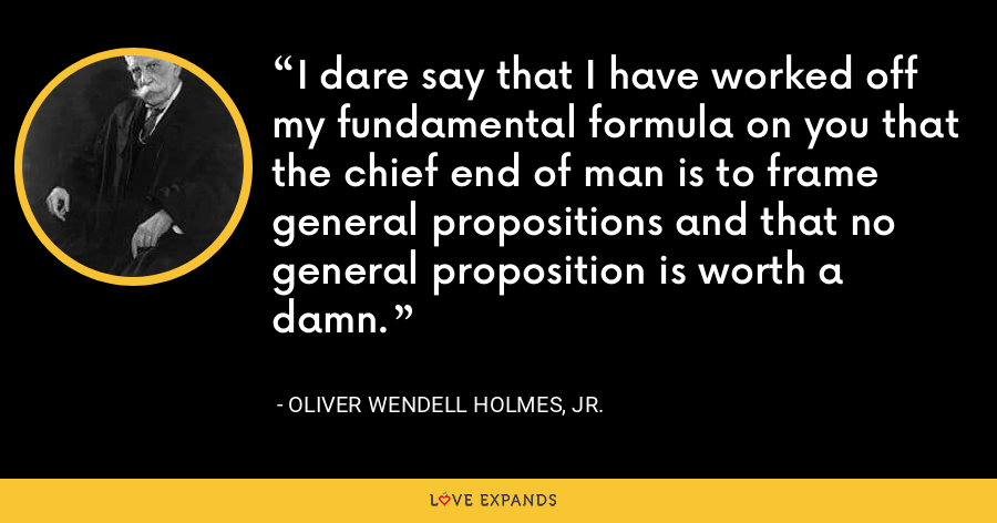 I dare say that I have worked off my fundamental formula on you that the chief end of man is to frame general propositions and that no general proposition is worth a damn. - Oliver Wendell Holmes, Jr.