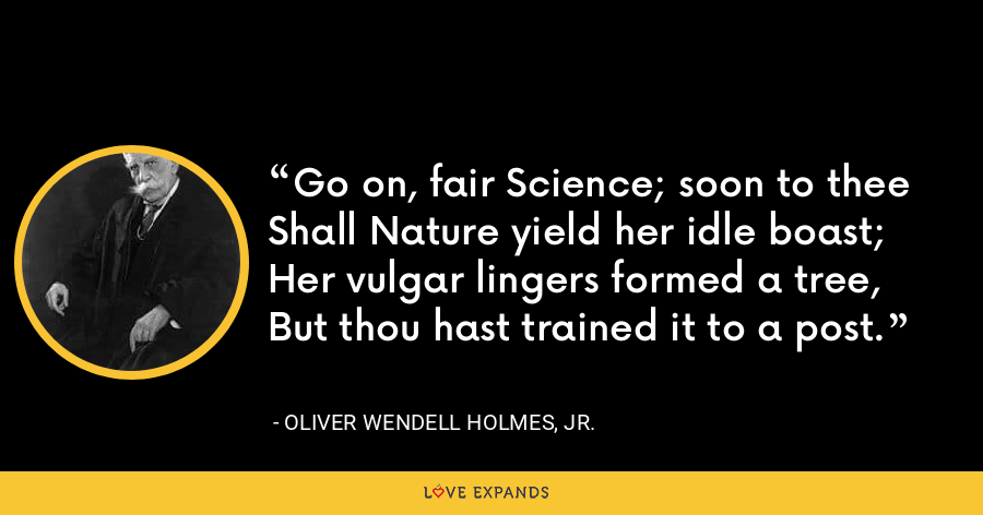 Go on, fair Science; soon to theeShall Nature yield her idle boast;Her vulgar lingers formed a tree,But thou hast trained it to a post. - Oliver Wendell Holmes, Jr.