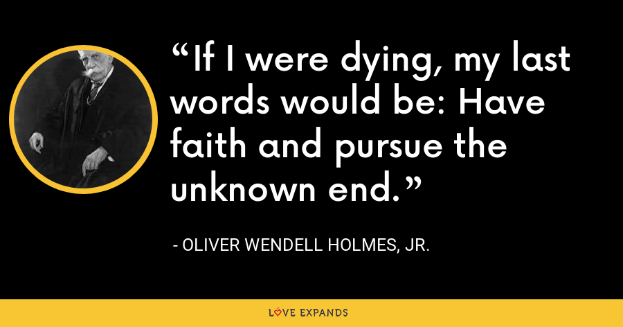 If I were dying, my last words would be: Have faith and pursue the unknown end. - Oliver Wendell Holmes, Jr.