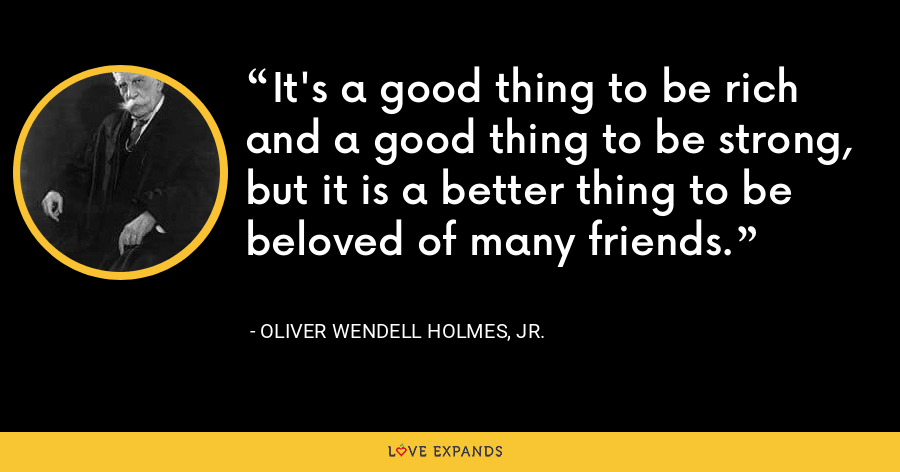 It's a good thing to be rich and a good thing to be strong, but it is a better thing to be beloved of many friends. - Oliver Wendell Holmes, Jr.