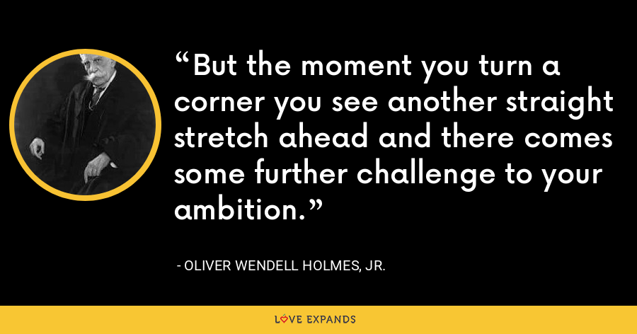 But the moment you turn a corner you see another straight stretch ahead and there comes some further challenge to your ambition. - Oliver Wendell Holmes, Jr.