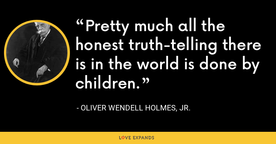 Pretty much all the honest truth-telling there is in the world is done by children. - Oliver Wendell Holmes, Jr.