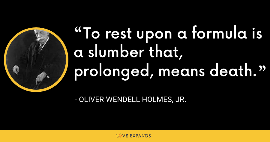 To rest upon a formula is a slumber that, prolonged, means death. - Oliver Wendell Holmes, Jr.