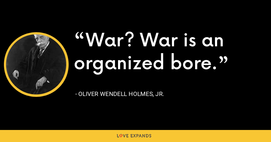 War? War is an organized bore. - Oliver Wendell Holmes, Jr.