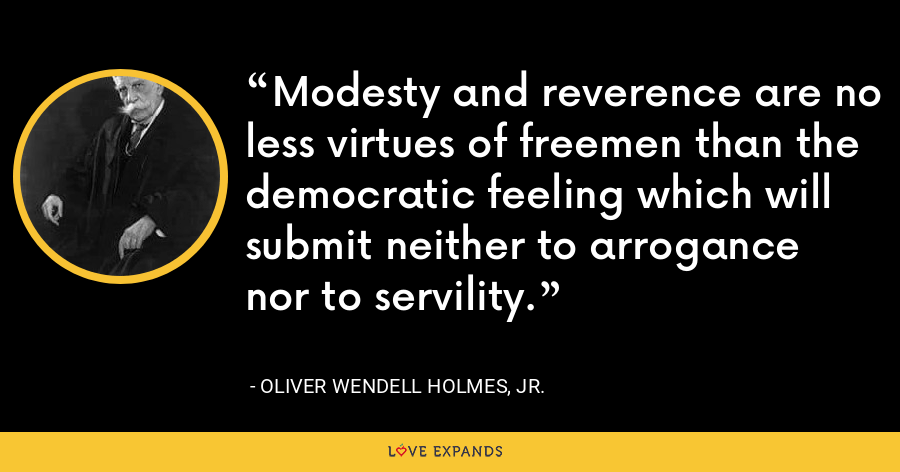 Modesty and reverence are no less virtues of freemen than the democratic feeling which will submit neither to arrogance nor to servility. - Oliver Wendell Holmes, Jr.