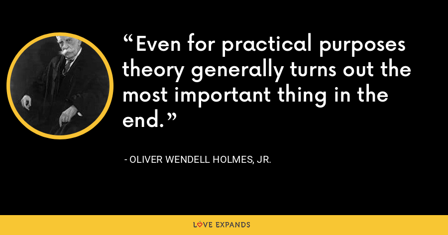 Even for practical purposes theory generally turns out the most important thing in the end. - Oliver Wendell Holmes, Jr.