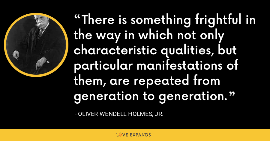 There is something frightful in the way in which not only characteristic qualities, but particular manifestations of them, are repeated from generation to generation. - Oliver Wendell Holmes, Jr.