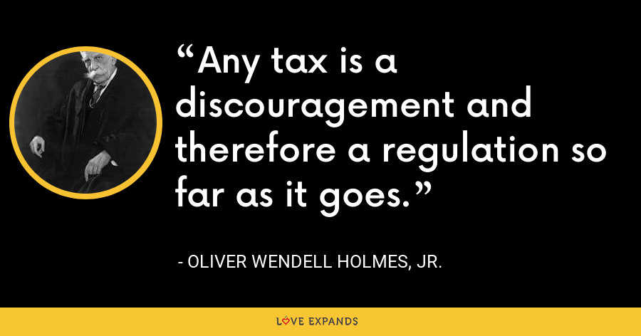 Any tax is a discouragement and therefore a regulation so far as it goes. - Oliver Wendell Holmes, Jr.