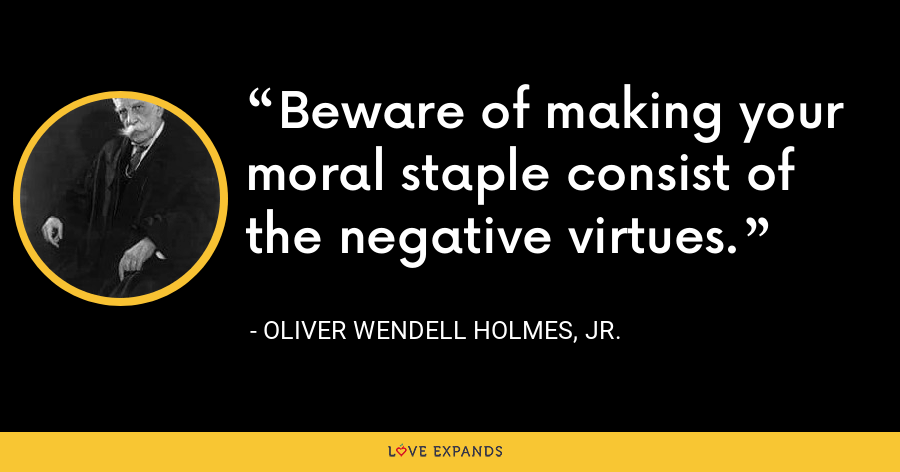 Beware of making your moral staple consist of the negative virtues. - Oliver Wendell Holmes, Jr.