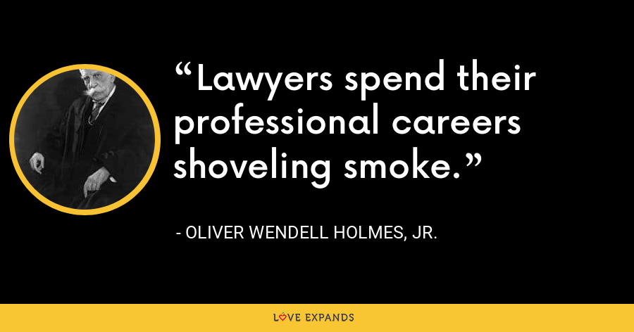 Lawyers spend their professional careers shoveling smoke. - Oliver Wendell Holmes, Jr.