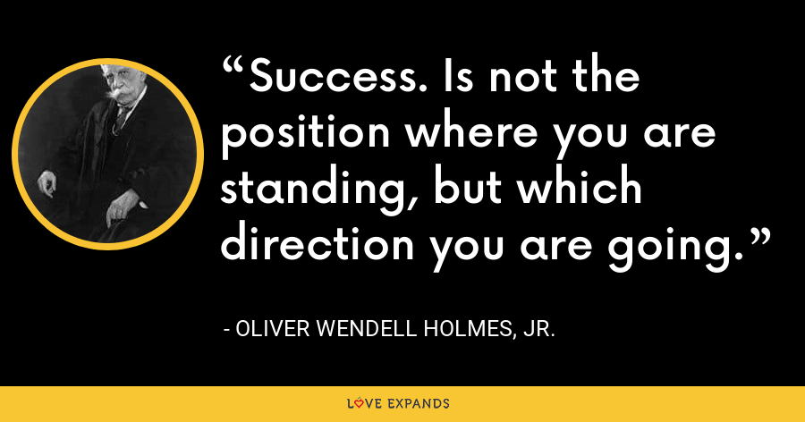 Success. Is not the position where you are standing, but which direction you are going. - Oliver Wendell Holmes, Jr.