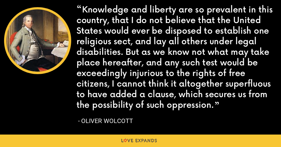 Knowledge and liberty are so prevalent in this country, that I do not believe that the United States would ever be disposed to establish one religious sect, and lay all others under legal disabilities. But as we know not what may take place hereafter, and any such test would be exceedingly injurious to the rights of free citizens, I cannot think it altogether superfluous to have added a clause, which secures us from the possibility of such oppression. - Oliver Wolcott