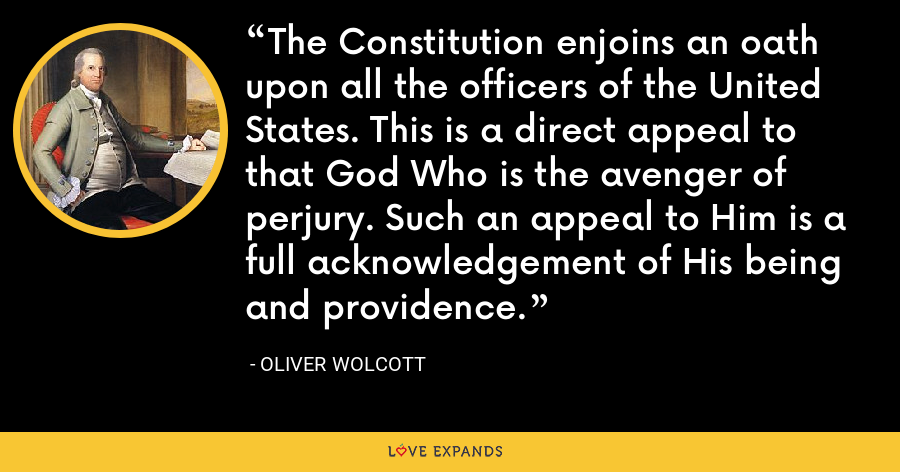 The Constitution enjoins an oath upon all the officers of the United States. This is a direct appeal to that God Who is the avenger of perjury. Such an appeal to Him is a full acknowledgement of His being and providence. - Oliver Wolcott