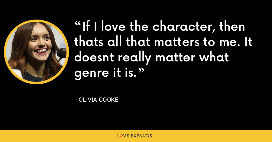 If I love the character, then thats all that matters to me. It doesnt really matter what genre it is. - Olivia Cooke