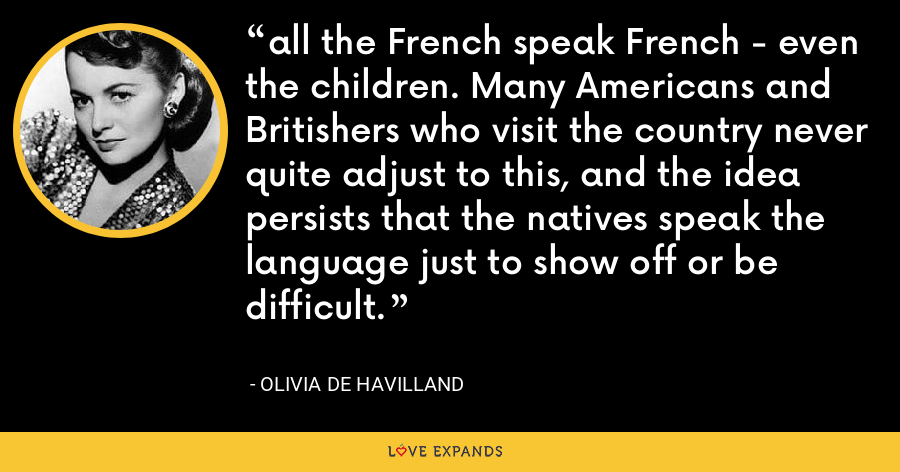 all the French speak French - even the children. Many Americans and Britishers who visit the country never quite adjust to this, and the idea persists that the natives speak the language just to show off or be difficult. - Olivia de Havilland