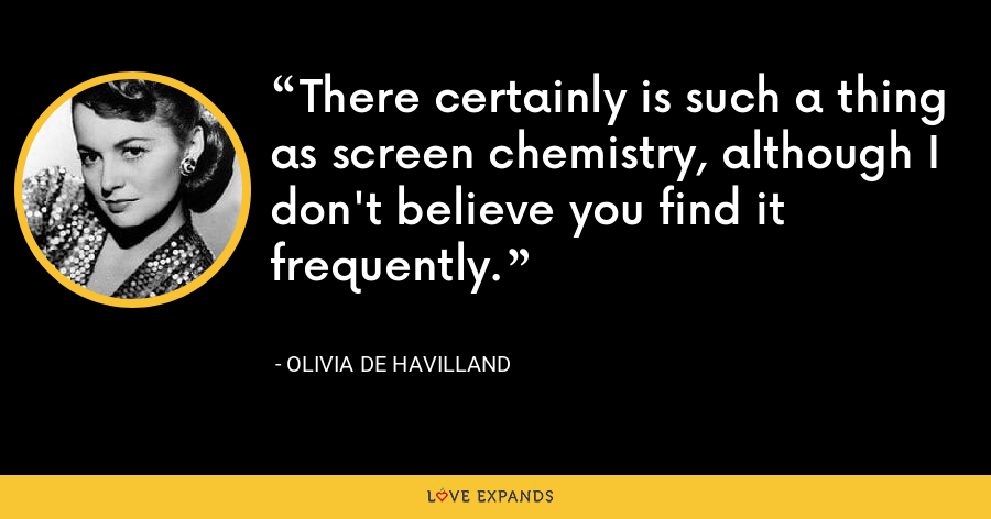 There certainly is such a thing as screen chemistry, although I don't believe you find it frequently. - Olivia de Havilland