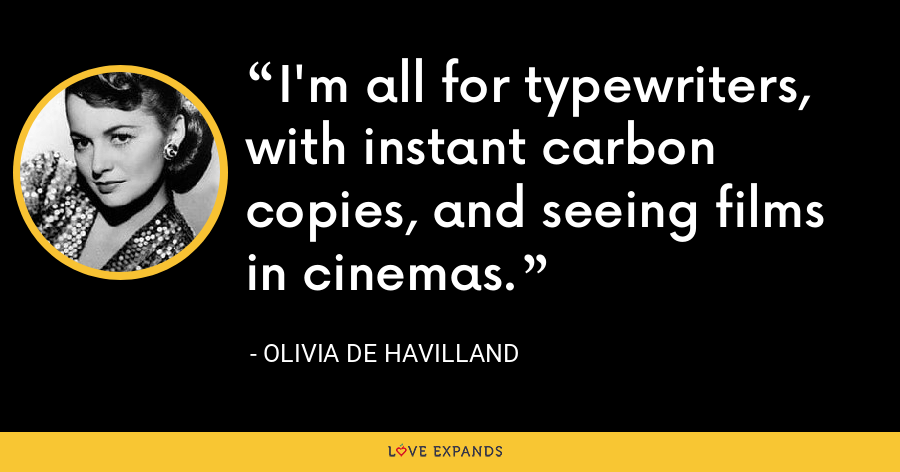 I'm all for typewriters, with instant carbon copies, and seeing films in cinemas. - Olivia de Havilland