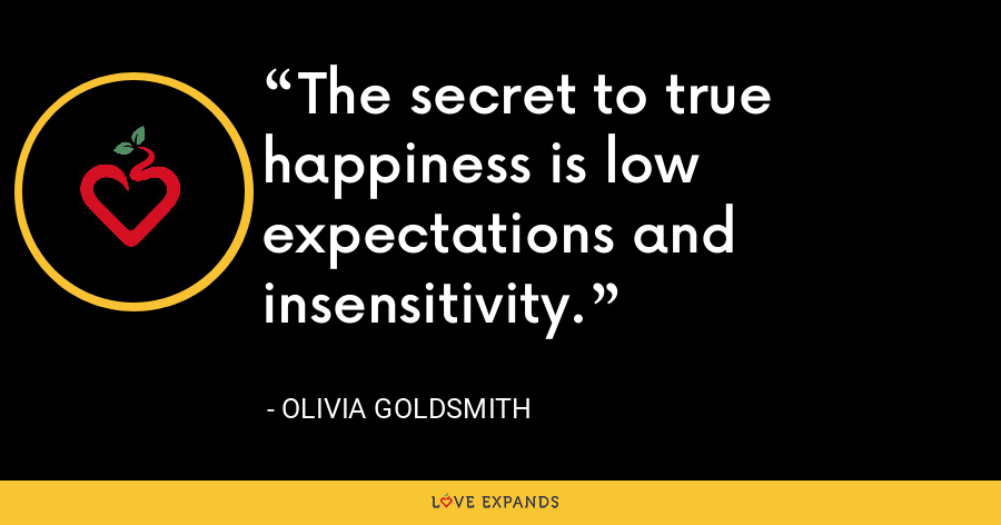 The secret to true happiness is low expectations and insensitivity. - Olivia Goldsmith