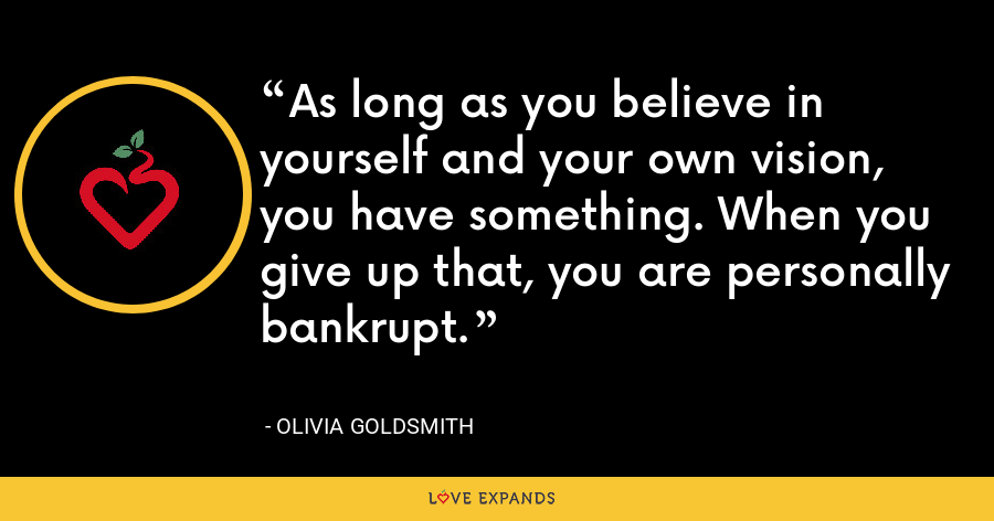 As long as you believe in yourself and your own vision, you have something. When you give up that, you are personally bankrupt. - Olivia Goldsmith